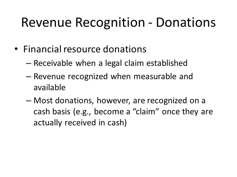 Revenue Recognition - Donations Financial resource donations – Receivable when a legal claim established – Revenue recognized when measurable and available – Most donations, however, are recognized on a cash basis (e.g., become a claim once they are actually received in cash)