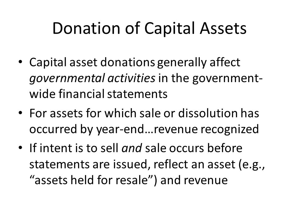 Donation of Capital Assets Capital asset donations generally affect governmental activities in the government- wide financial statements For assets for which sale or dissolution has occurred by year-end…revenue recognized If intent is to sell and sale occurs before statements are issued, reflect an asset (e.g., assets held for resale ) and revenue