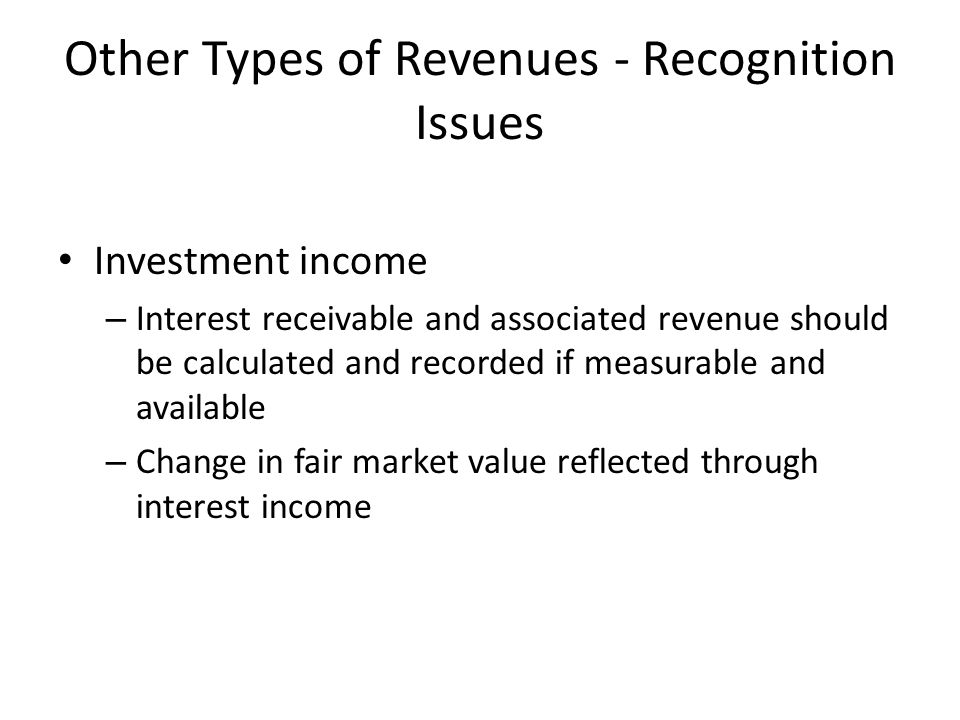 Other Types of Revenues - Recognition Issues Investment income – Interest receivable and associated revenue should be calculated and recorded if measu