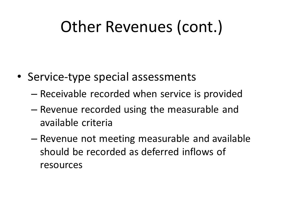 Other Revenues (cont.) Service-type special assessments – Receivable recorded when service is provided – Revenue recorded using the measurable and ava