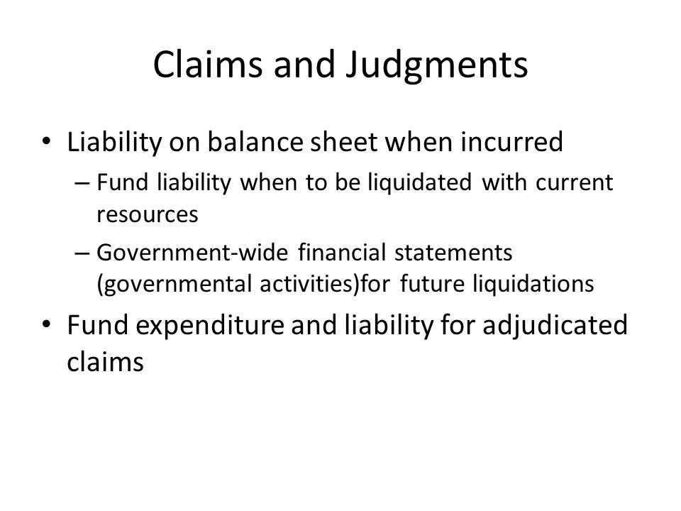 Claims and Judgments Liability on balance sheet when incurred – Fund liability when to be liquidated with current resources – Government-wide financial statements (governmental activities)for future liquidations Fund expenditure and liability for adjudicated claims