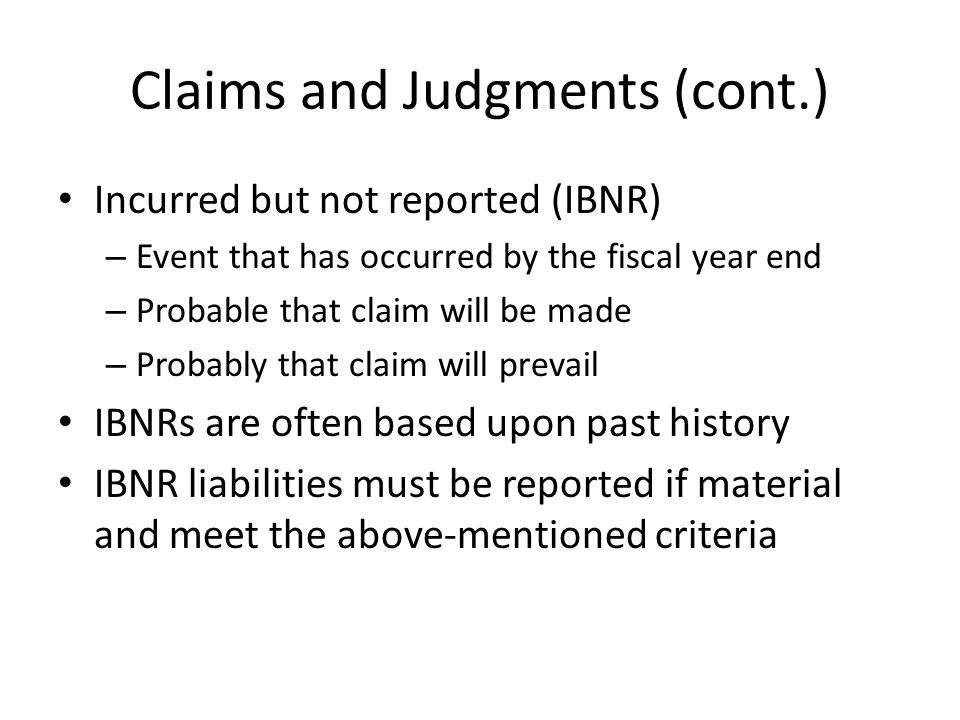 Claims and Judgments (cont.) Incurred but not reported (IBNR) – Event that has occurred by the fiscal year end – Probable that claim will be made – Probably that claim will prevail IBNRs are often based upon past history IBNR liabilities must be reported if material and meet the above-mentioned criteria
