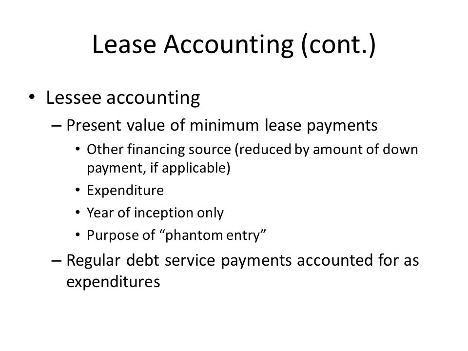 Lease Accounting (cont.) Lessee accounting – Present value of minimum lease payments Other financing source (reduced by amount of down payment, if app