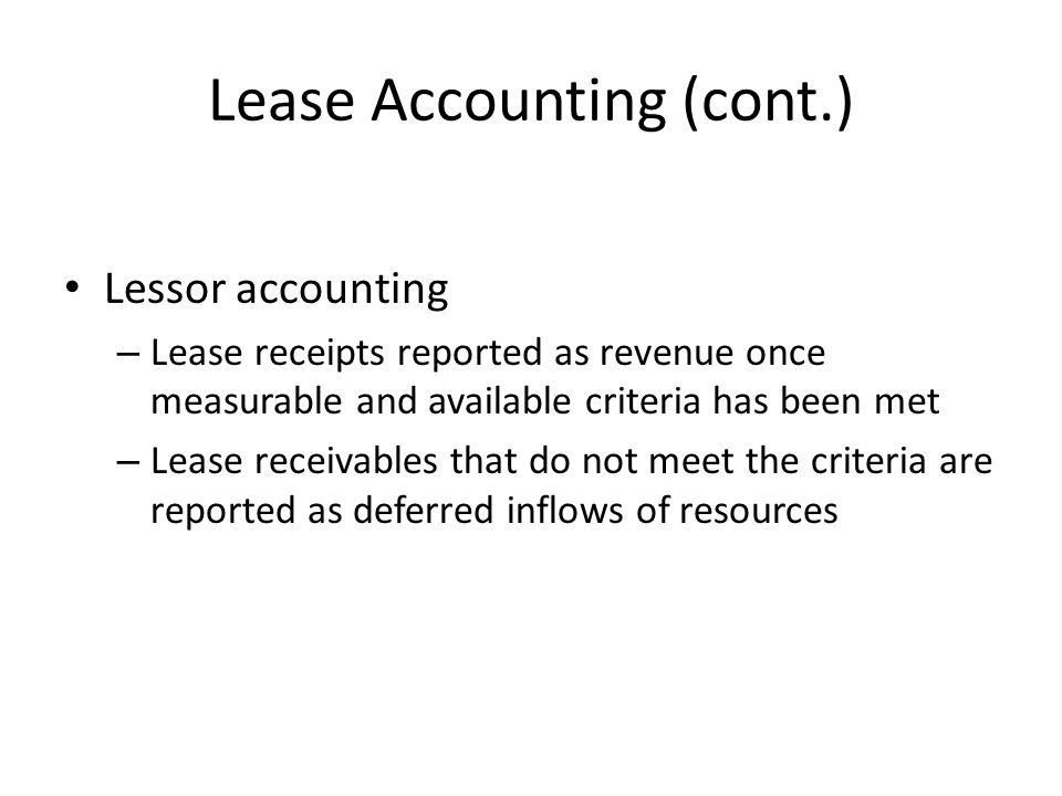 Lease Accounting (cont.) Lessor accounting – Lease receipts reported as revenue once measurable and available criteria has been met – Lease receivable