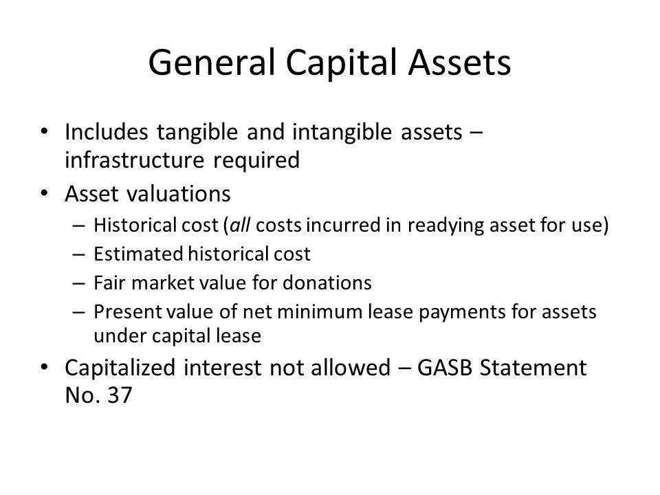 General Capital Assets Includes tangible and intangible assets – infrastructure required Asset valuations – Historical cost (all costs incurred in rea