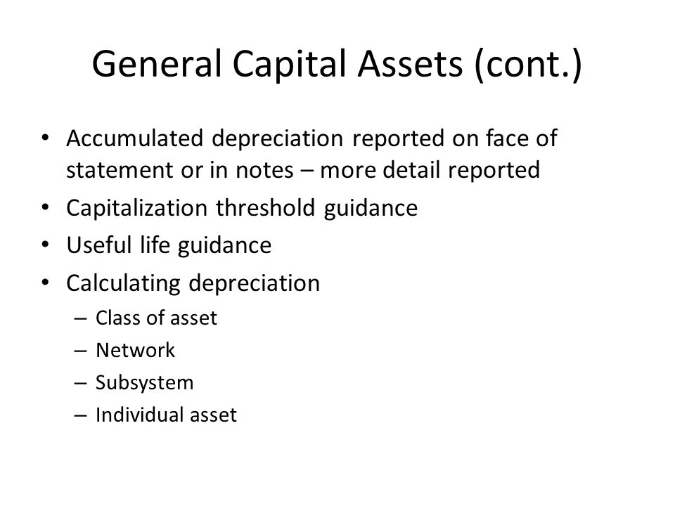 General Capital Assets (cont.) Accumulated depreciation reported on face of statement or in notes – more detail reported Capitalization threshold guidance Useful life guidance Calculating depreciation – Class of asset – Network – Subsystem – Individual asset
