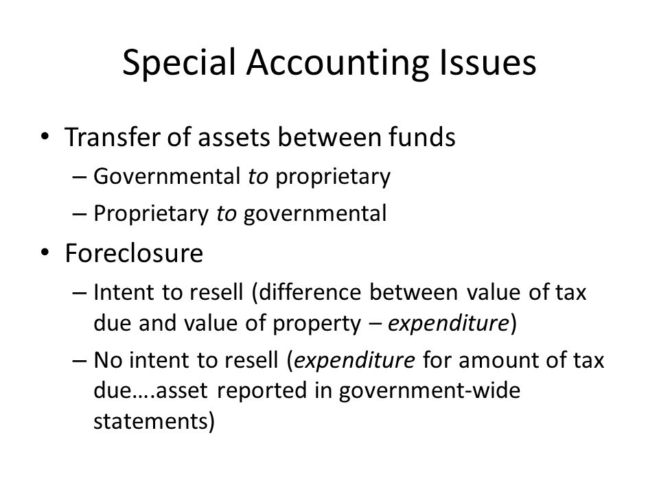Special Accounting Issues Transfer of assets between funds – Governmental to proprietary – Proprietary to governmental Foreclosure – Intent to resell