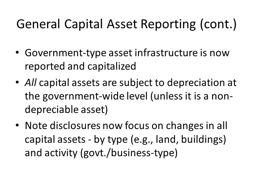 General Capital Asset Reporting (cont.) Government-type asset infrastructure is now reported and capitalized All capital assets are subject to depreciation at the government-wide level (unless it is a non- depreciable asset) Note disclosures now focus on changes in all capital assets - by type (e.g., land, buildings) and activity (govt./business-type)