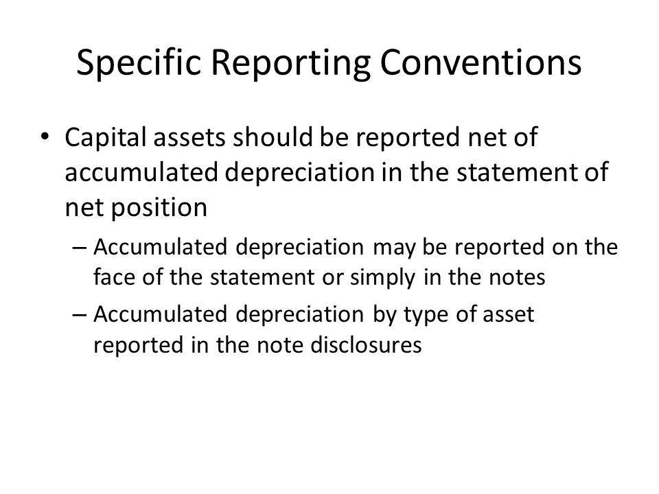 Specific Reporting Conventions Capital assets should be reported net of accumulated depreciation in the statement of net position – Accumulated depreciation may be reported on the face of the statement or simply in the notes – Accumulated depreciation by type of asset reported in the note disclosures