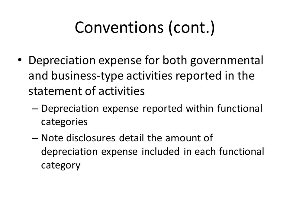 Conventions (cont.) Depreciation expense for both governmental and business-type activities reported in the statement of activities – Depreciation exp