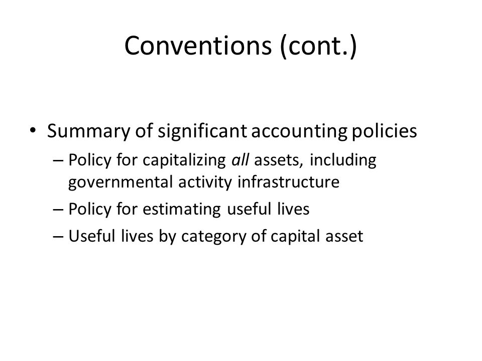 Conventions (cont.) Summary of significant accounting policies – Policy for capitalizing all assets, including governmental activity infrastructure – Policy for estimating useful lives – Useful lives by category of capital asset