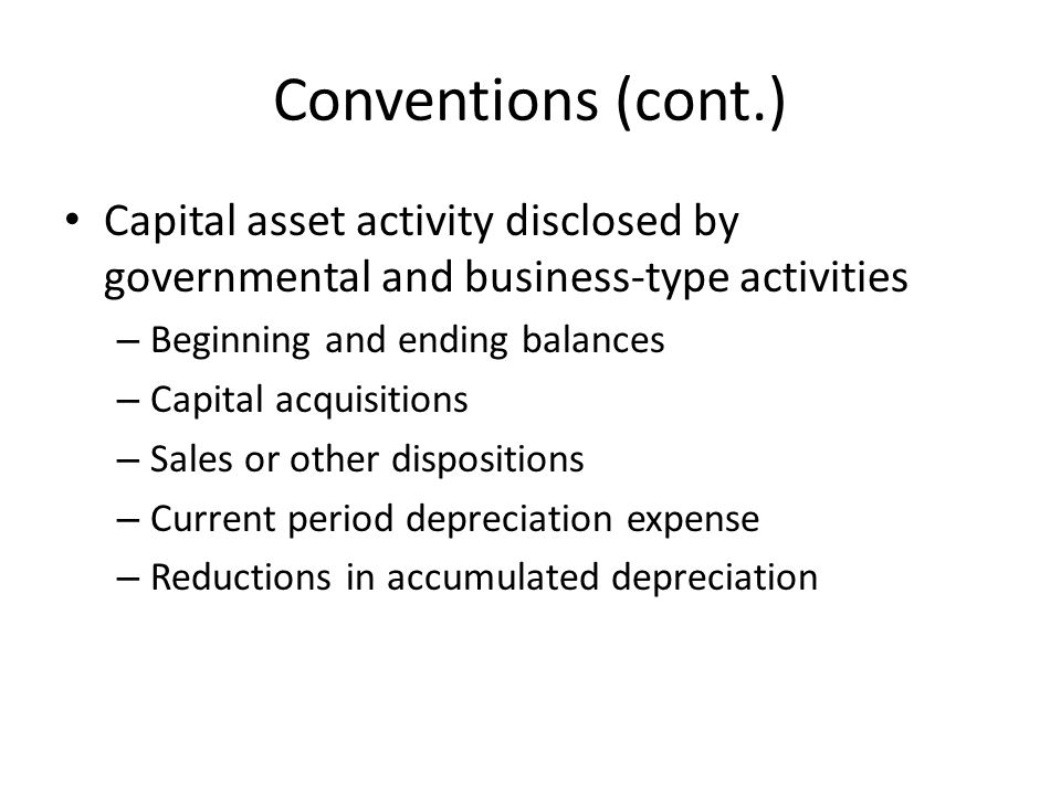 Conventions (cont.) Capital asset activity disclosed by governmental and business-type activities – Beginning and ending balances – Capital acquisitio