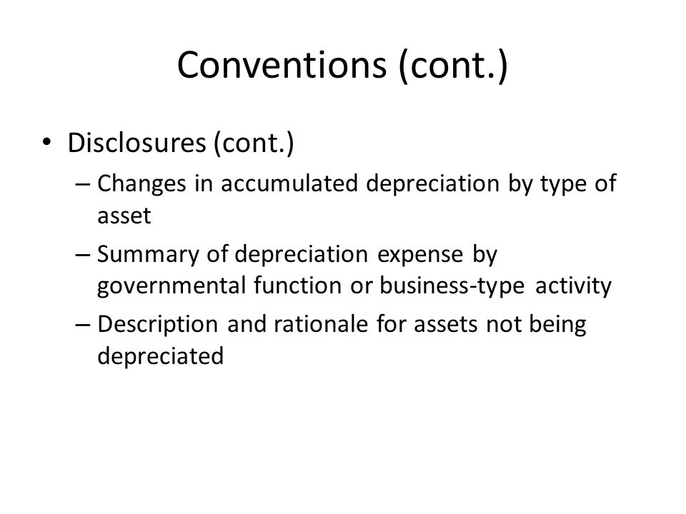 Conventions (cont.) Disclosures (cont.) – Changes in accumulated depreciation by type of asset – Summary of depreciation expense by governmental funct