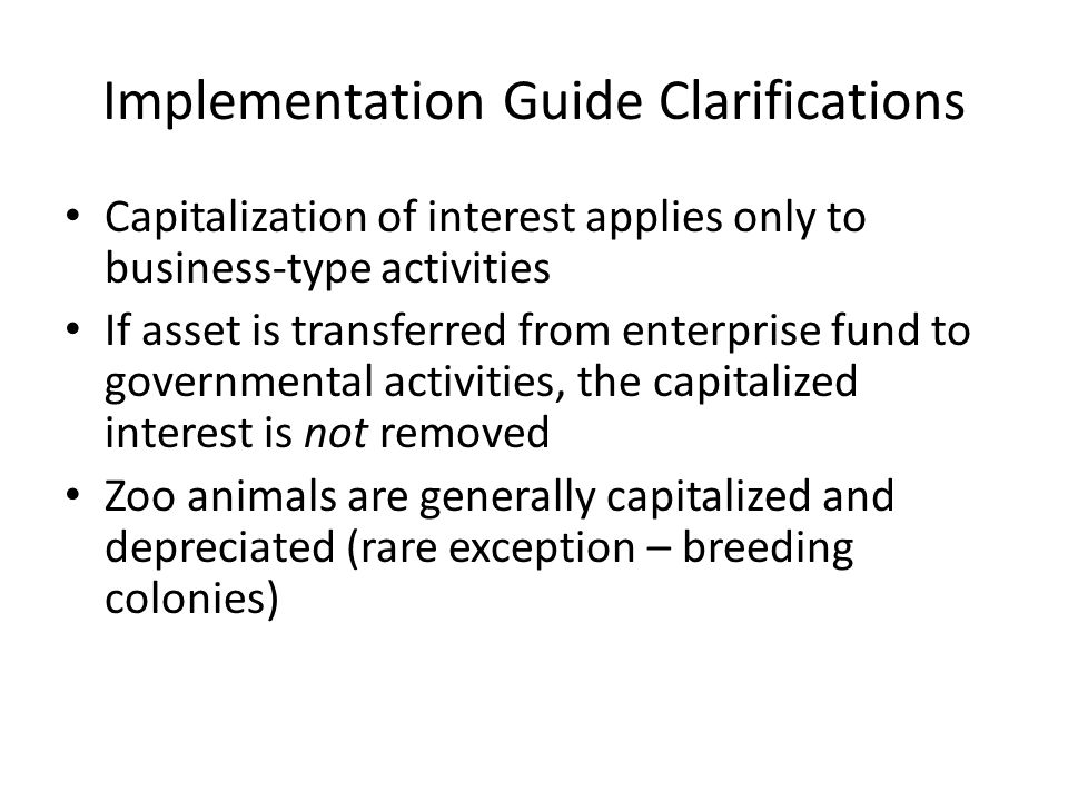 Implementation Guide Clarifications Capitalization of interest applies only to business-type activities If asset is transferred from enterprise fund to governmental activities, the capitalized interest is not removed Zoo animals are generally capitalized and depreciated (rare exception – breeding colonies)