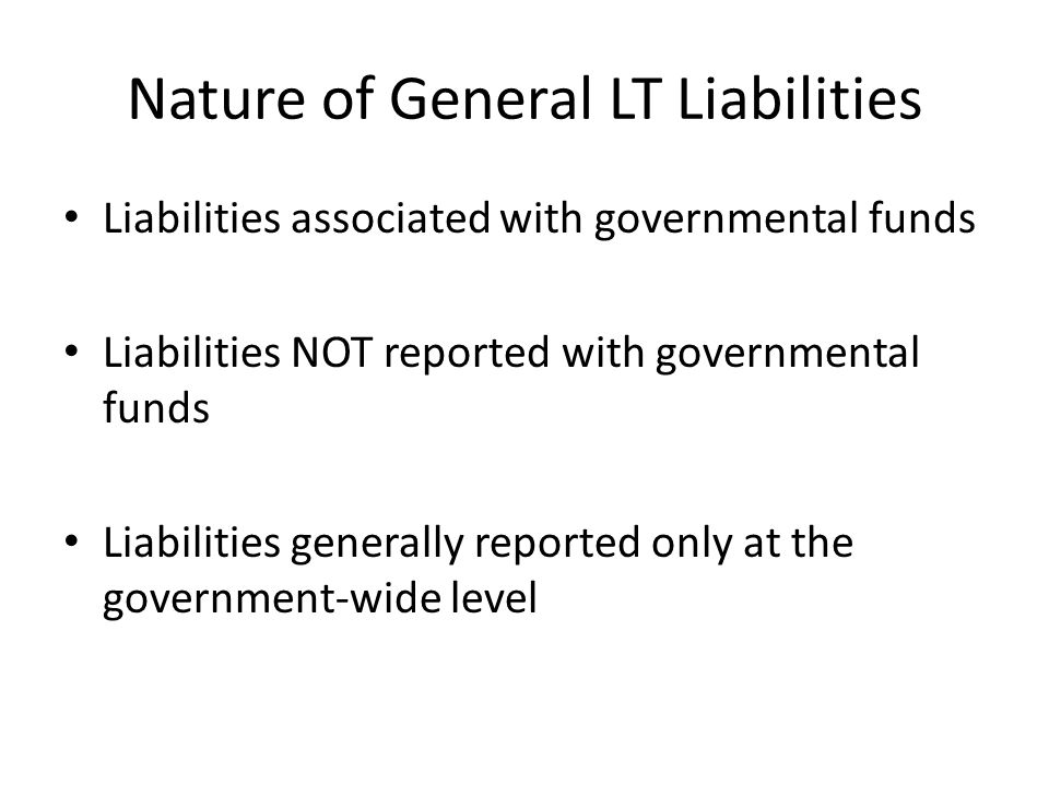 Nature of General LT Liabilities Liabilities associated with governmental funds Liabilities NOT reported with governmental funds Liabilities generally