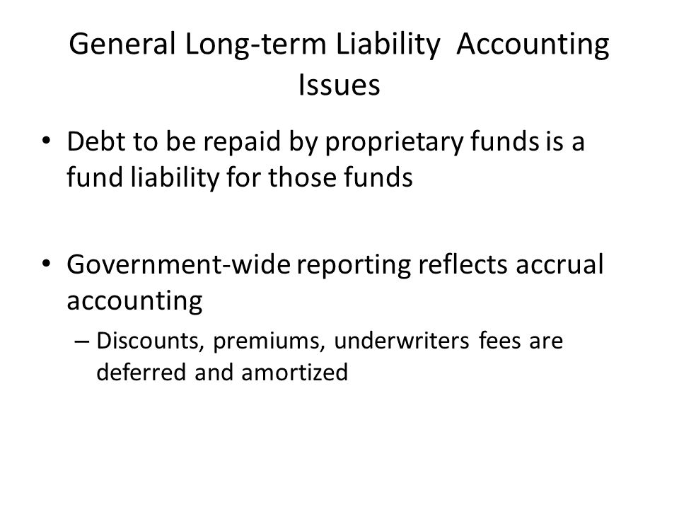 General Long-term Liability Accounting Issues Debt to be repaid by proprietary funds is a fund liability for those funds Government-wide reporting reflects accrual accounting – Discounts, premiums, underwriters fees are deferred and amortized