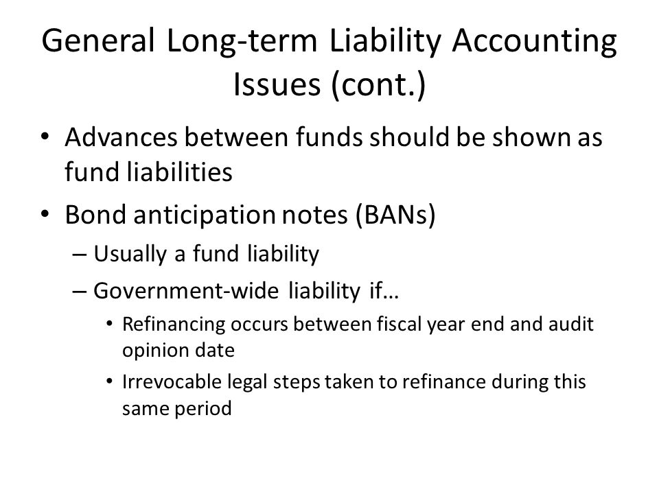 General Long-term Liability Accounting Issues (cont.) Advances between funds should be shown as fund liabilities Bond anticipation notes (BANs) – Usually a fund liability – Government-wide liability if… Refinancing occurs between fiscal year end and audit opinion date Irrevocable legal steps taken to refinance during this same period