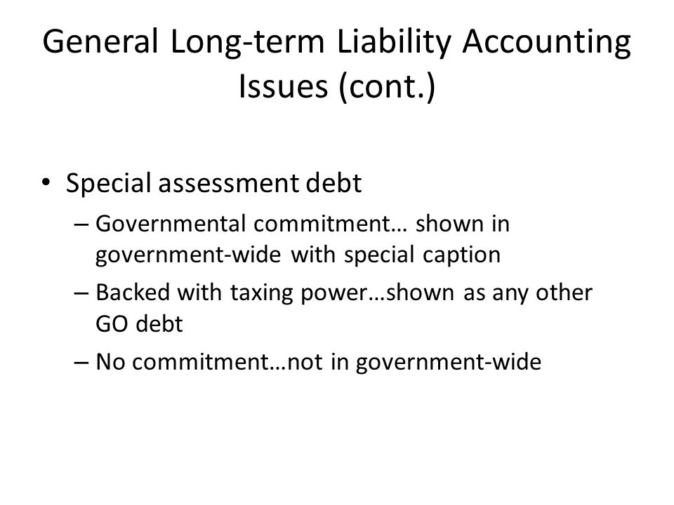 General Long-term Liability Accounting Issues (cont.) Special assessment debt – Governmental commitment… shown in government-wide with special caption – Backed with taxing power…shown as any other GO debt – No commitment…not in government-wide