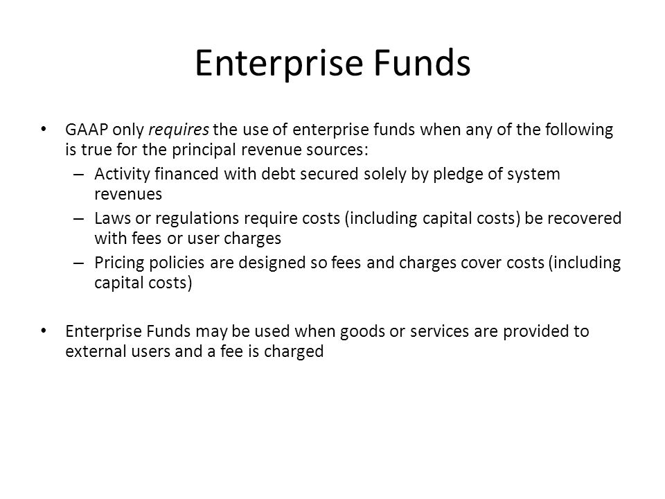 Enterprise Funds GAAP only requires the use of enterprise funds when any of the following is true for the principal revenue sources: – Activity financed with debt secured solely by pledge of system revenues – Laws or regulations require costs (including capital costs) be recovered with fees or user charges – Pricing policies are designed so fees and charges cover costs (including capital costs) Enterprise Funds may be used when goods or services are provided to external users and a fee is charged