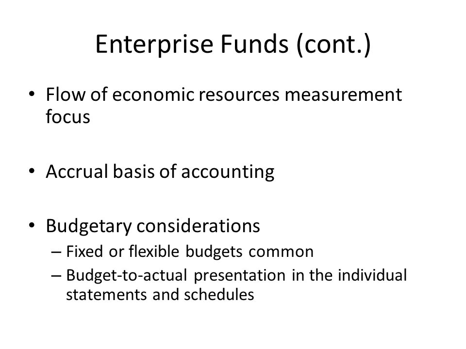 Enterprise Funds (cont.) Flow of economic resources measurement focus Accrual basis of accounting Budgetary considerations – Fixed or flexible budgets common – Budget-to-actual presentation in the individual statements and schedules