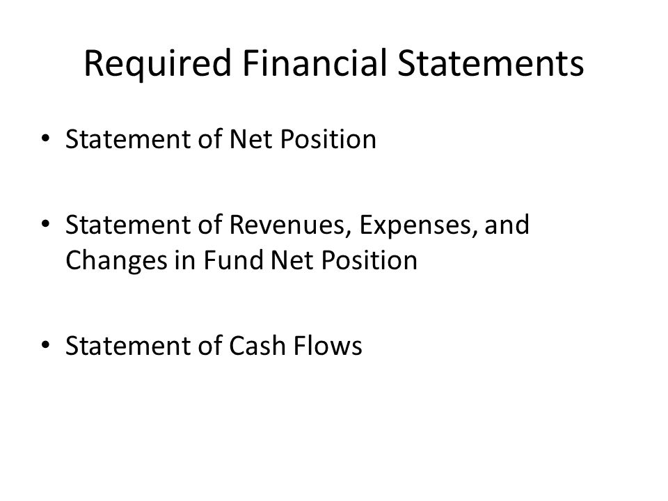 Required Financial Statements Statement of Net Position Statement of Revenues, Expenses, and Changes in Fund Net Position Statement of Cash Flows