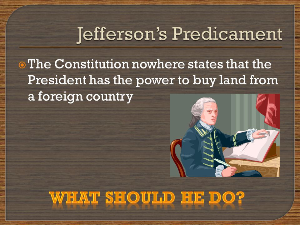  The Constitution nowhere states that the President has the power to buy land from a foreign country