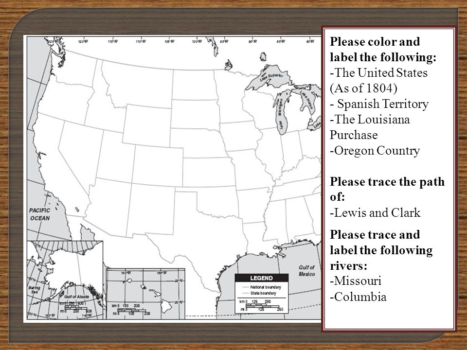 Please color and label the following: -The United States (As of 1804) - Spanish Territory -The Louisiana Purchase -Oregon Country Please trace the path of: -Lewis and Clark Please trace and label the following rivers: -Missouri -Columbia