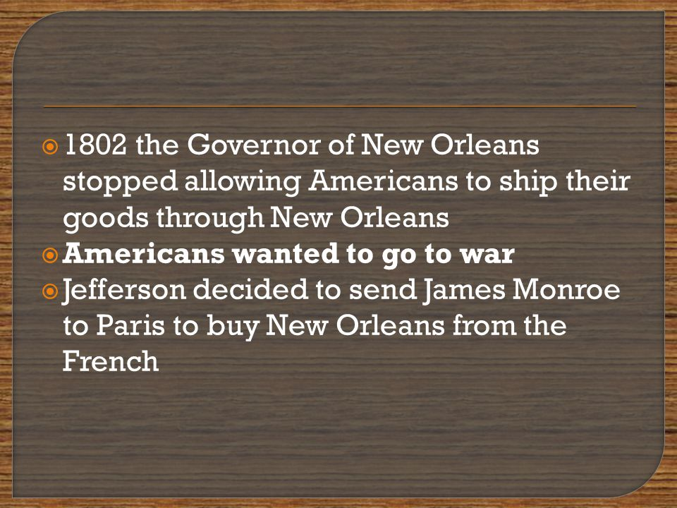  1802 the Governor of New Orleans stopped allowing Americans to ship their goods through New Orleans  Americans wanted to go to war  Jefferson decided to send James Monroe to Paris to buy New Orleans from the French