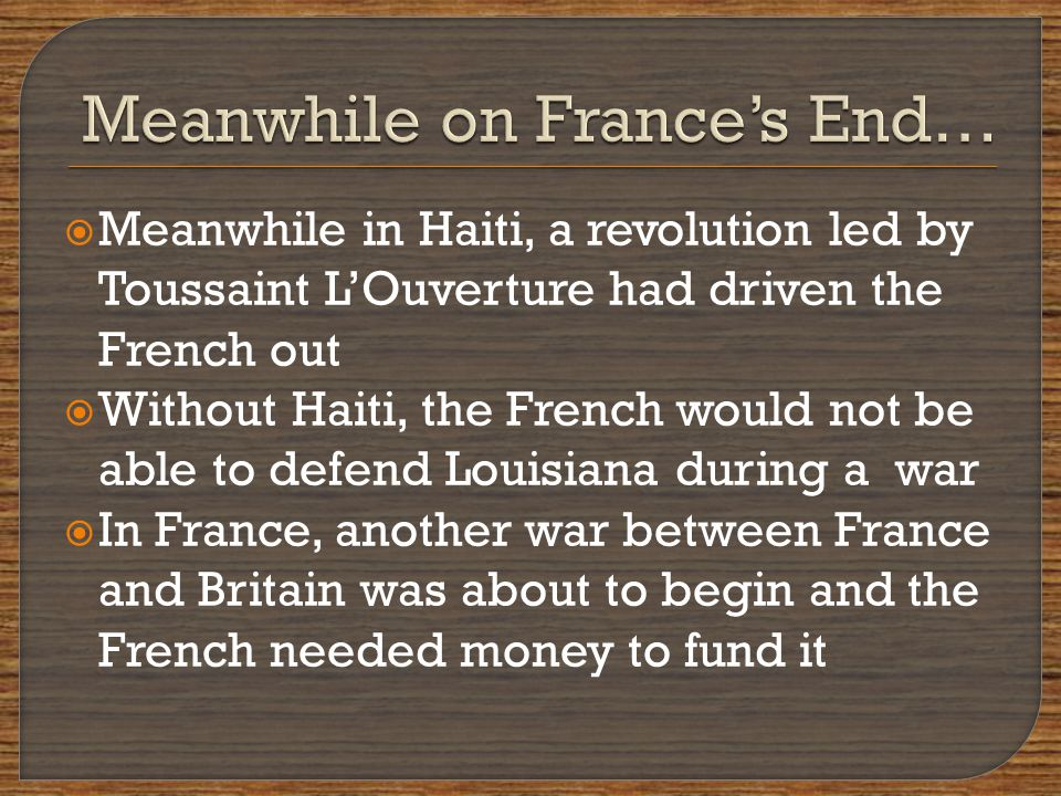  Meanwhile in Haiti, a revolution led by Toussaint L'Ouverture had driven the French out  Without Haiti, the French would not be able to defend Louisiana during a war  In France, another war between France and Britain was about to begin and the French needed money to fund it