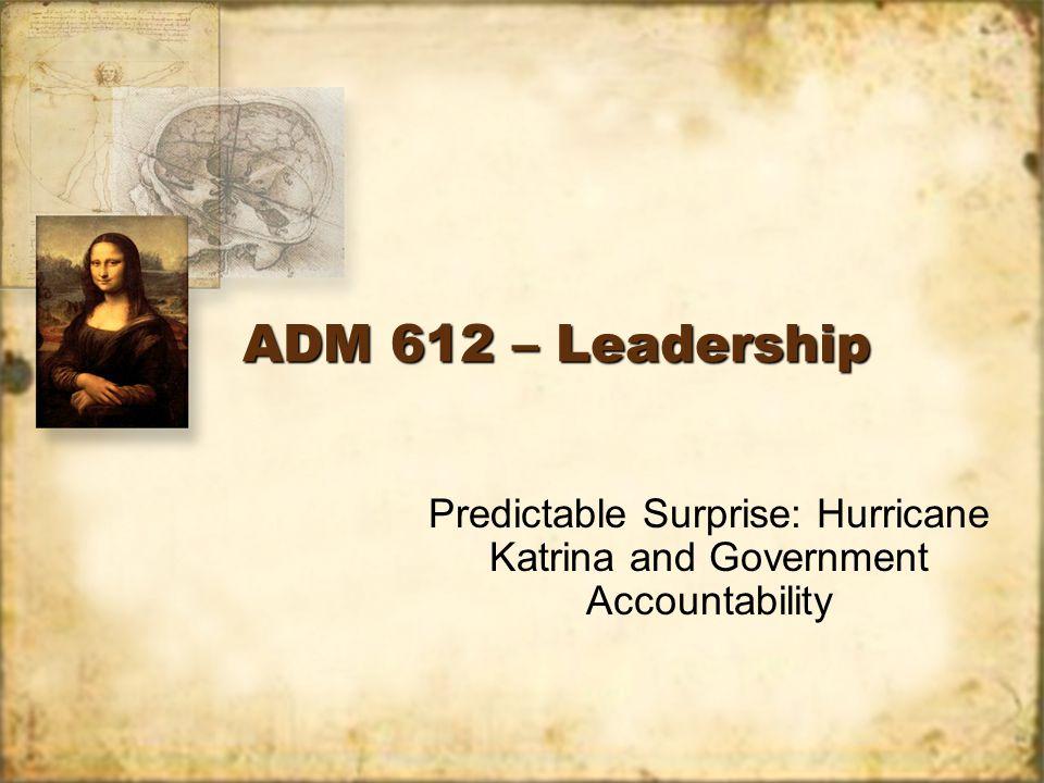 ADM 612 – Leadership Predictable Surprise: Hurricane Katrina and Government Accountability