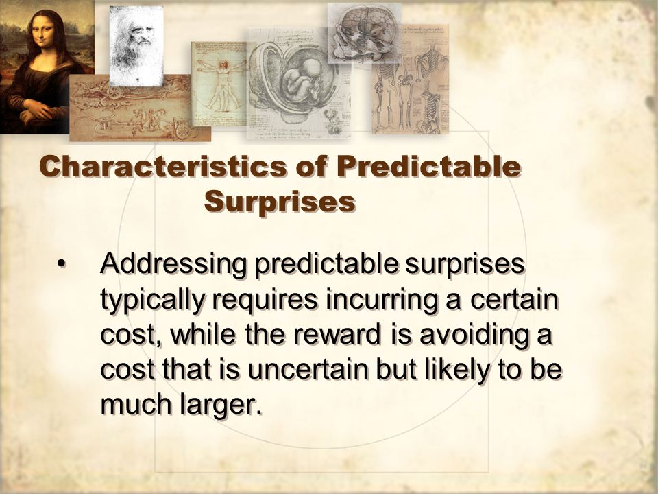 Characteristics of Predictable Surprises Addressing predictable surprises typically requires incurring a certain cost, while the reward is avoiding a cost that is uncertain but likely to be much larger.