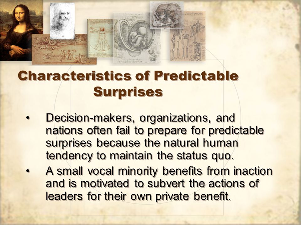 Characteristics of Predictable Surprises Decision-makers, organizations, and nations often fail to prepare for predictable surprises because the natur