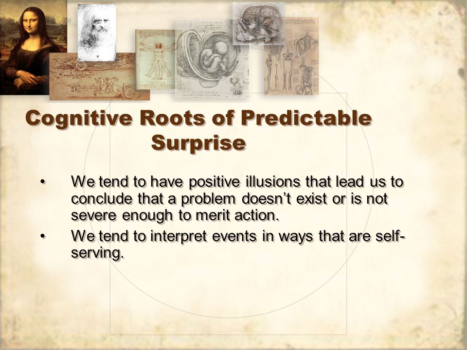 Cognitive Roots of Predictable Surprise We tend to have positive illusions that lead us to conclude that a problem doesn't exist or is not severe enough to merit action.