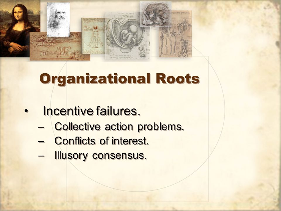Organizational Roots Incentive failures. –Collective action problems. –Conflicts of interest. –Illusory consensus. Incentive failures. –Collective act
