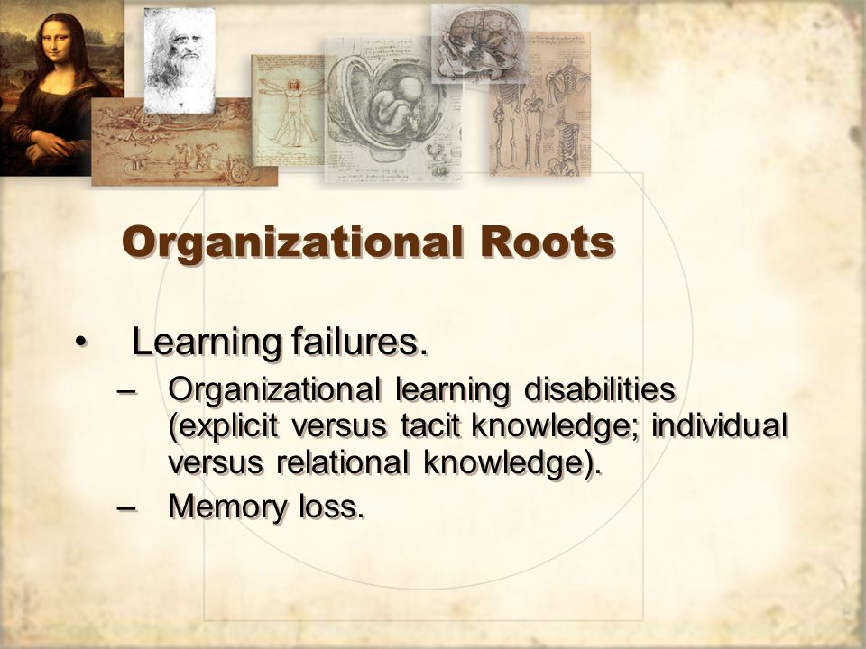 Organizational Roots Learning failures. –Organizational learning disabilities (explicit versus tacit knowledge; individual versus relational knowledge