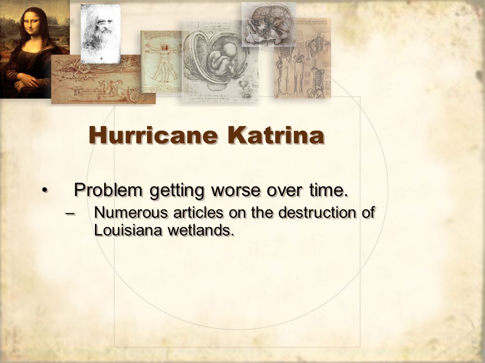 Hurricane Katrina Problem getting worse over time. –Numerous articles on the destruction of Louisiana wetlands. Problem getting worse over time. –Nume
