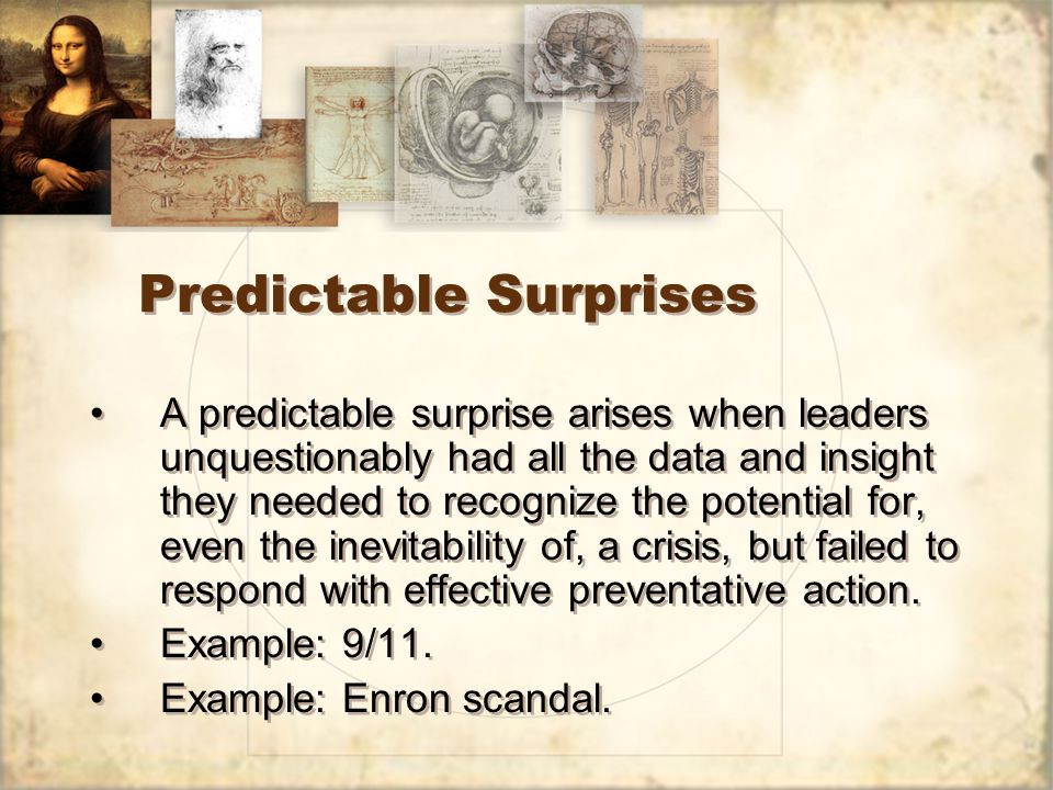 Predictable Surprises A predictable surprise arises when leaders unquestionably had all the data and insight they needed to recognize the potential for, even the inevitability of, a crisis, but failed to respond with effective preventative action.
