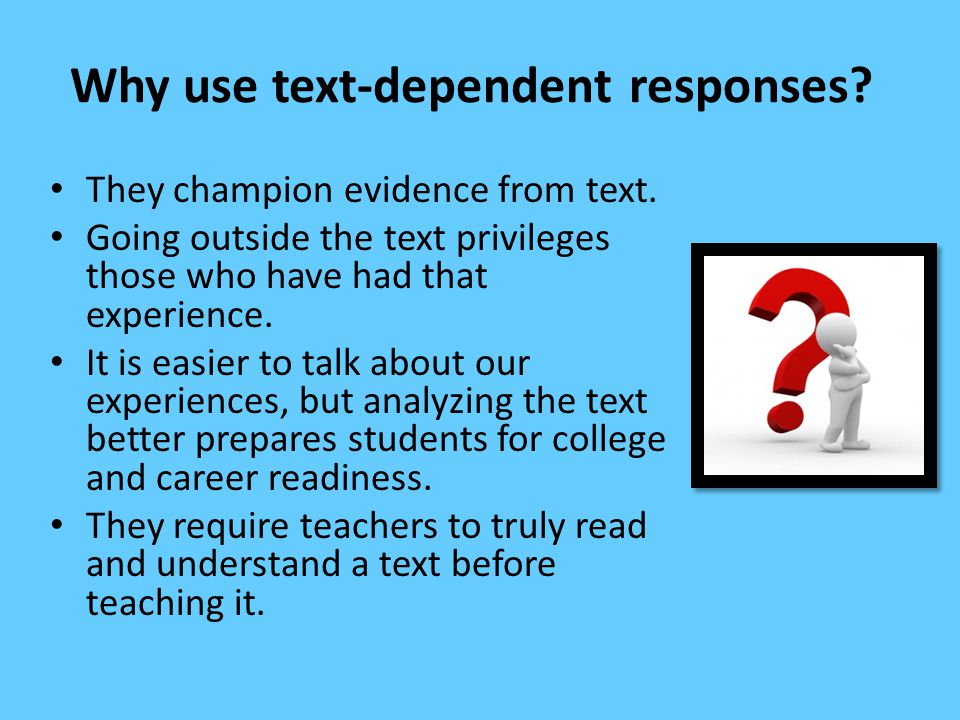 Why use text-dependent responses? They champion evidence from text. Going outside the text privileges those who have had that experience. It is easier