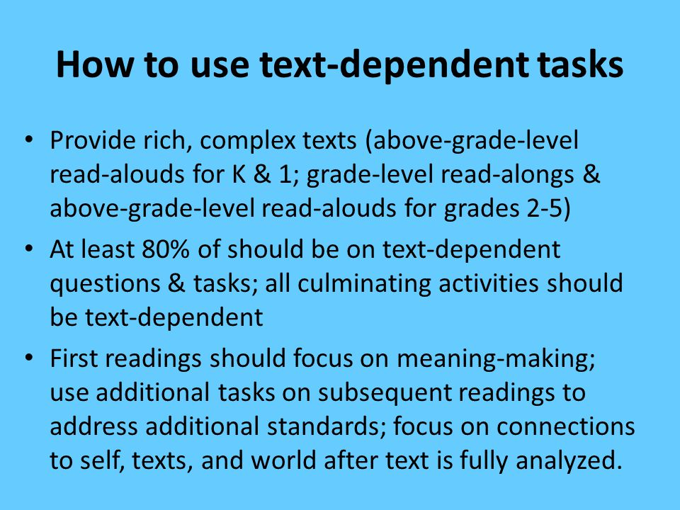 How to use text-dependent tasks Provide rich, complex texts (above-grade-level read-alouds for K & 1; grade-level read-alongs & above-grade-level read