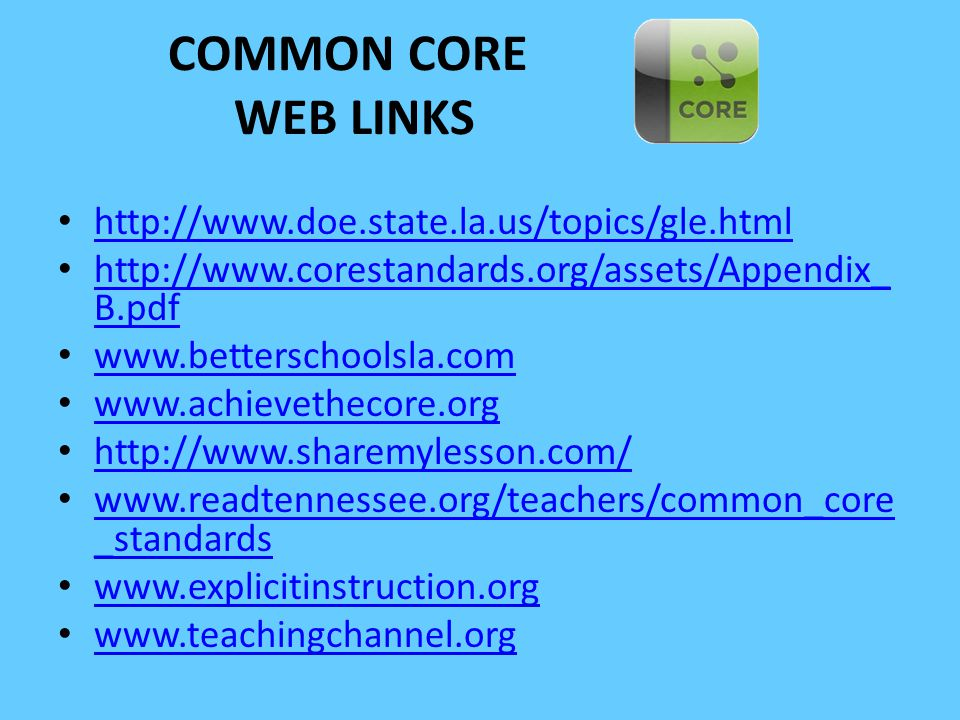 COMMON CORE WEB LINKS http://www.doe.state.la.us/topics/gle.html http://www.corestandards.org/assets/Appendix_ B.pdf http://www.corestandards.org/asse