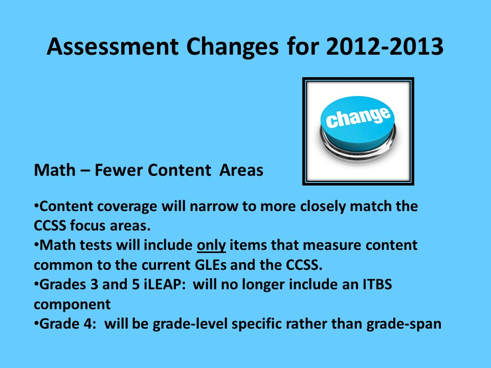 Assessment Changes for 2012-2013 Math – Fewer Content Areas Content coverage will narrow to more closely match the CCSS focus areas. Math tests will i