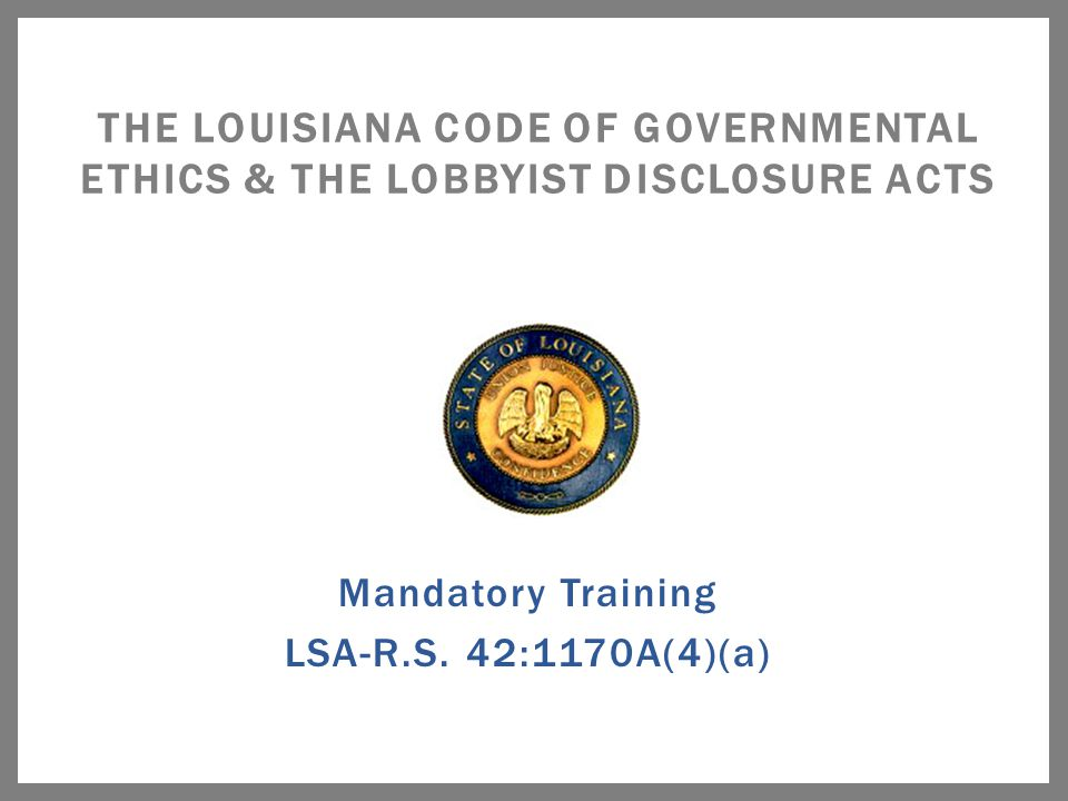 Mandatory Training LSA-R.S. 42:1170A(4)(a) THE LOUISIANA CODE OF GOVERNMENTAL ETHICS & THE LOBBYIST DISCLOSURE ACTS