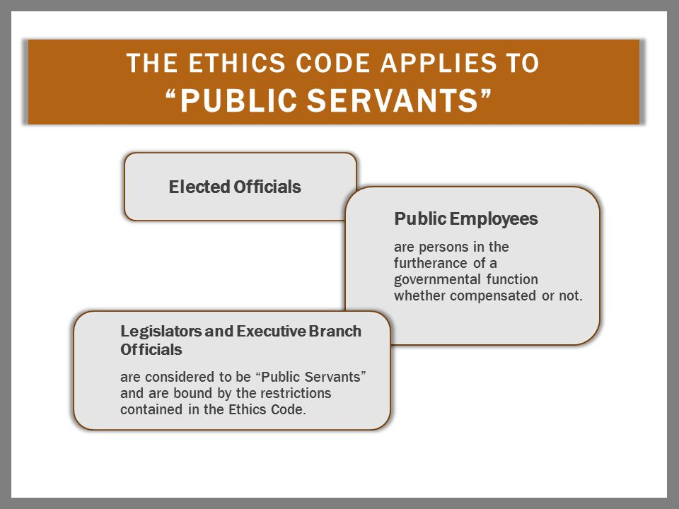 "THE ETHICS CODE APPLIES TO ""PUBLIC SERVANTS"" Elected Officials Public Employees are persons in the furtherance of a governmental function whether comp"