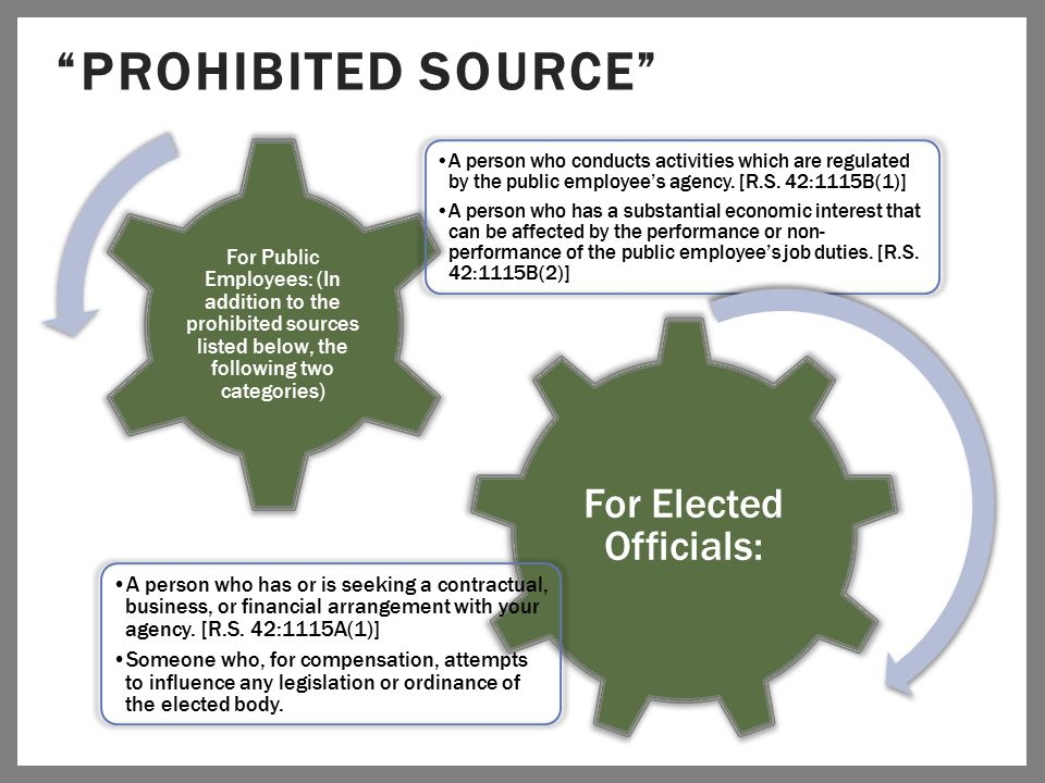 """PROHIBITED SOURCE"" For Elected Officials: A person who has or is seeking a contractual, business, or financial arrangement with your agency. [R.S. 42"