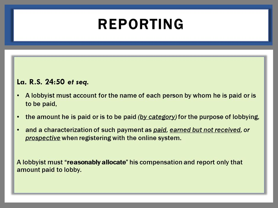 REPORTING La. R.S. 24:50 et seq. A lobbyist must account for the name of each person by whom he is paid or is to be paid, the amount he is paid or is