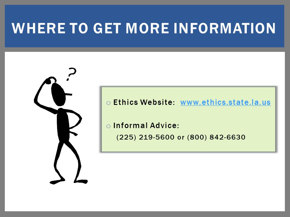 o Ethics Website: www.ethics.state.la.uswww.ethics.state.la.us o Informal Advice: (225) 219-5600 or (800) 842-6630 WHERE TO GET MORE INFORMATION