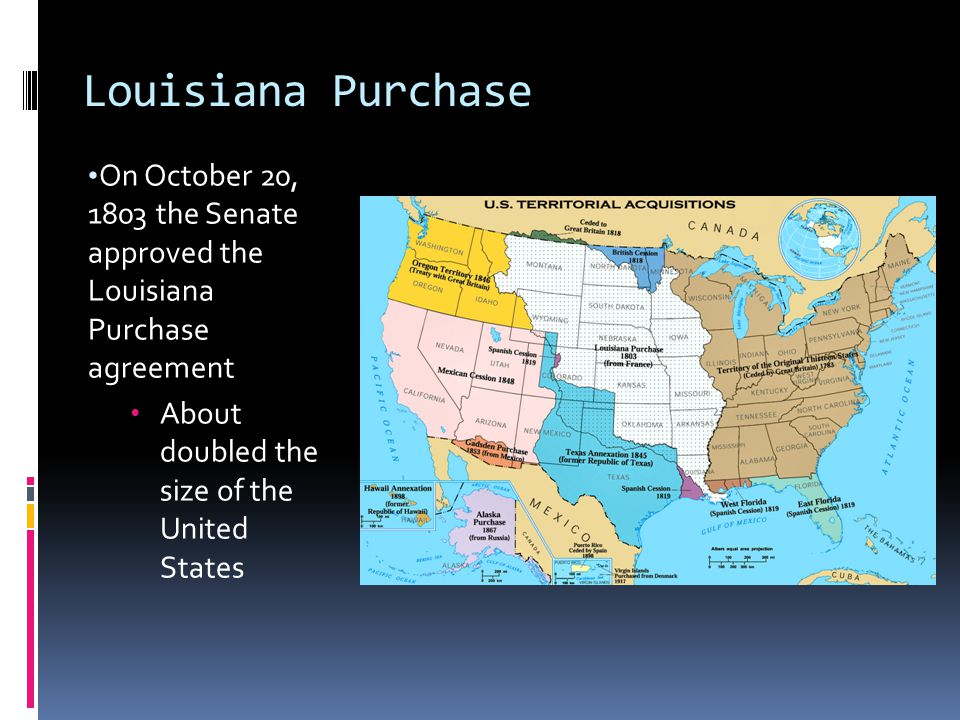 Louisiana Purchase On October 20, 1803 the Senate approved the Louisiana Purchase agreement About doubled the size of the United States