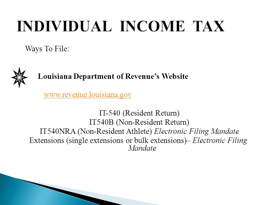 Ways To File: Louisiana Department of Revenue's Website www.revenue.louisiana.gov IT-540 (Resident Return) IT540B (Non-Resident Return) IT540NRA (Non-Resident Athlete) Electronic Filing Mandate Extensions (single extensions or bulk extensions)– Electronic Filing Mandate