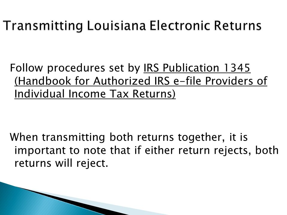 Follow procedures set by IRS Publication 1345 (Handbook for Authorized IRS e-file Providers of Individual Income Tax Returns) When transmitting both returns together, it is important to note that if either return rejects, both returns will reject.