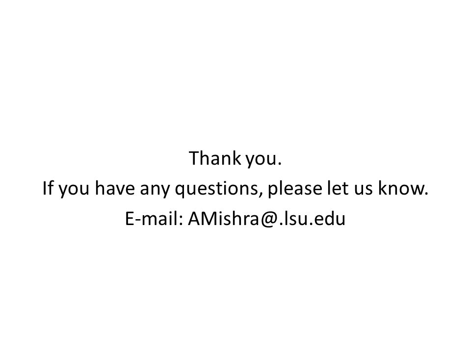 Thank you. If you have any questions, please let us know. E-mail: AMishra@.lsu.edu